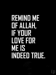 """""""Remind me of Allah, If your love for me is indeed true."""" That is the best sign of love. If you have someone in your life who constantly reminds you to be a better muslim, you are truly blessed!"""
