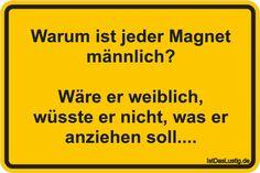 Warum ist jeder Magnet männlich?  Wäre er weiblich, wüsste er nicht, was er anziehen soll.... ... gefunden auf https://www.istdaslustig.de/spruch/1558 #lustig #sprüche #fun #spass