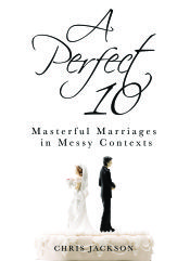 Now Available (for free): A Perfect 10: Masterful Marriages in Messy Contexts | Chris Jackson
