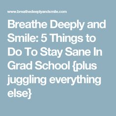 Breathe Deeply and Smile: 5 Things to Do To Stay Sane In Grad School {plus juggling everything else}