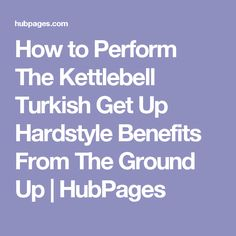 How to Perform The Kettlebell Turkish Get Up Hardstyle Benefits From The Ground Up | HubPages