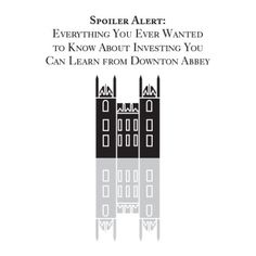Everything you ever wanted to know about investing you can learn from Downton Abbey.