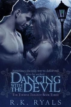 R.K. Ryals | Dancing with the Devil | The Thorne Trilogy #3 | Falling ash. Subservient Hellhounds. Dark mirrors and ticking clocks. Such is the life of a daughter of Hecate living in Hell …  Monroe Jacobs isn't your typical witch. She is strong, her powers growing with each passing day. They are powers that beckon, powers coveted by many, including the man she loves.  Luther Craig is a remorseless Demon ruler in Hell. Governing a kingdom once presided over by his mother, the she-demon…