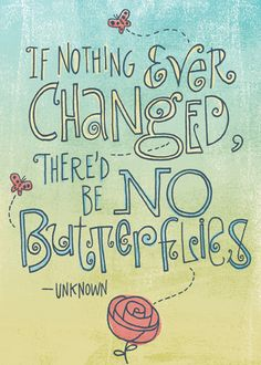 if nothing ever changed, there'd be no butterflies. embrace change!