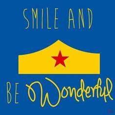 Smile and be wonderful. wonder woman