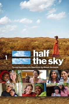 """HALF THE SKY: TURNING OPPRESSION INTO OPPORTUNITY FOR WOMEN WORLDWIDE"": Filmed in 10 countries, this documentary tells the stories of inspiring individuals who confront oppression and fashion meaningful solutions through health care, education, and economic empowerment for women and girls. The issues covered include the linked problems of sex trafficking and forced prostitution, gender-based violence, and maternal mortality — which needlessly claim one woman every 90 seconds."