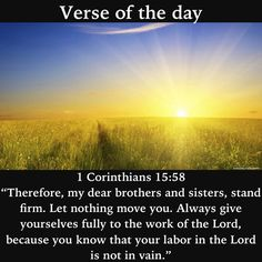 """Verse of the day: 1 Corinthians 15:58  """"Therefore, my dear brothers and sisters, stand firm. Let nothing move you. Always give yourselves fully to the work of the Lord, because you know that your labor in the Lord is not in vain."""" #verseoftheday"""