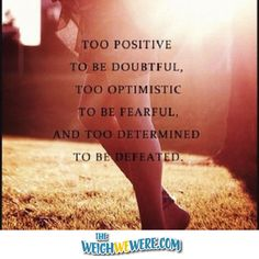 :: visit TheWeighWeWere.com ::  Too positive to be doubtful, too optimistic to be fearful, and too determined to be defeated!  {fitness, weight loss, motivation quote}