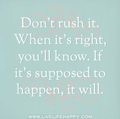 Don't rush it. When it's right, you'll know. If it's supposed to happen, it will.