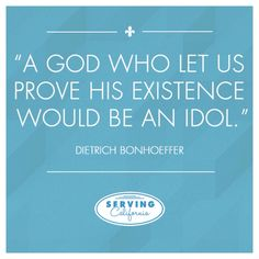 """A God who would let is prove his existence would be an idol."""