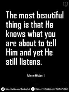 """The most beautiful thing is that He knows what you are about to tell Him and yet He still listens."" 