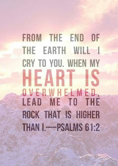 Lead me to the rock that is higher than I - Psalms 61:2