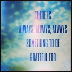 there is always, always, always something to be grateful for. quotes & things words wisdom