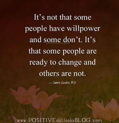 It's not that some people have willpower and some don't. It's that some people are ready to change and others are not. —James Gordon,M.D.