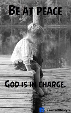 Be at peace, God is in charge.