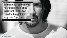 Sometimes I go out and hear people talk about irrelevant things and then I tell myself this is why I don't go out.  Keanu Reeves