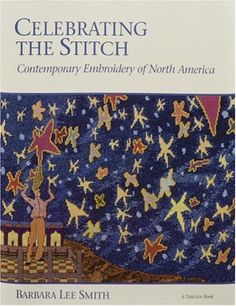 """Celebrating the Stitch: Contemporary Embroidery of North America by Barbara Lee Smith.  From Library Journal:   """"An accomplished writer and artist of machine embroidery, Smith has written the outstanding catalog of current artists in contemporary embroidery. She profiles more than 60 U.S. and Canadian artists who use stitchery to express themselves, sharing their individual comments on design and technique."""""""