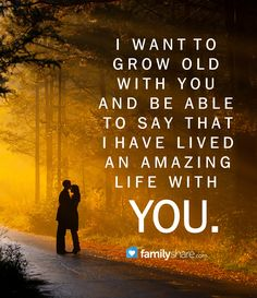 I want to grow old with you and be able to say that I have lived an amazing life with you.