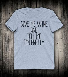 Give Me Wine And Tell Me I Am Pretty Cute Girly Slogan Tee Gift For Girlfriend Best Friend Shirt Sassy Sass Clothing