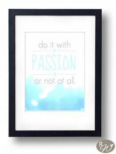 Download this FREE printable here. Do it with passion or not at all.