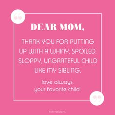 Party quote we love: Dear mom, thank you for putting up with a whiny, spoiled, sloppy ungrateful child like my sibling. love always, your favorite child. Party Quotes, Up Quotes, Quotes For Kids, Ungrateful Kids, Dear Mom, Love Always, Sibling, Hilarious, Thankful