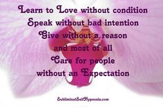 Learn to love without condition, speak without bad intention, give without a reason, and most of all...