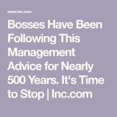 Bosses Have Been Following This Management Advice for Nearly 500 Years. It's Time to Stop | Inc.com