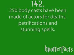 Harry Potter Facts #142:    250 body casts have been made of actors for deaths, petrifications and stunning spells.