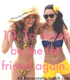 10. To never be the fat friend again.