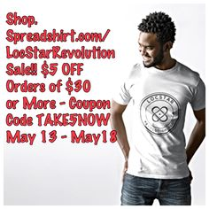 Shop.Spreadshirt.com/LocStarRevolution Sale!! $5 OFF Orders of $30  or More - Coupon Code TAKE5NOW  May 13 - May 18