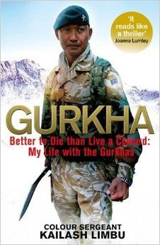 Gurkha - Better to Die than Live like a Coward: My Life with the Gurkhas Author: Kailash Limbu