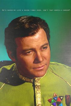 """""""He's saved my life a dozen times over. Isn't that worth a career?"""" - Kirk, in reference to Spock. From Amok Time (Star Trek)"""