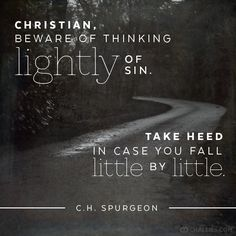"""Christian, beware of thinking lightly of sin. Take heed in case you fall little by little."" (C.H. Spurgeon)"