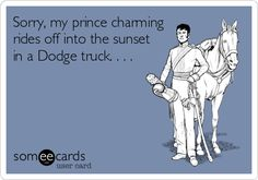 Sorry, my prince charming rides off into the sunset in a Dodge truck. . . .