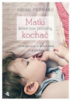 """Forward, Susan """"Matki, które nie potrafią kochać"""",  Warszawa, W.A.B. - Grupa Wydawnicza Foksal, 2014. 286 s."""