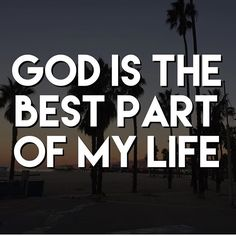 God is the best part of my life