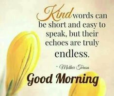 Beautiful Good Morning Quotes with Images That Will Enrich Your Day - Page 7 of 10 Kind words can be short and easy to speak, but their echoes are truly endless. Beautiful Morning Quotes, Happy Morning Quotes, Morning Quotes Images, Morning Thoughts, Good Morning Inspirational Quotes, Morning Greetings Quotes, Good Morning Messages, Good Morning Good Night, Good Morning Wishes