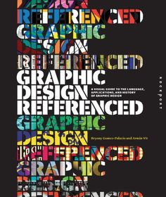 Graphic Design, Referenced: A Visual Guide to the Language, Applications, and History of Graphic Design by Bryony Gomez-Palacio Nice stenciled look, with good use of colors.