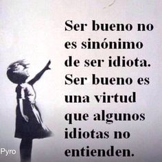 To be good is not a synonym for being an idiot. To be good is a virtue that some idiots don't understand. The Words, More Than Words, Words Quotes, Me Quotes, Motivational Quotes, Sayings, Mots Forts, Quotes En Espanol, Inspirational Phrases