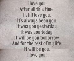 I love you my Honey! After all this time, I still love you. It's always been you. It was you yesterday, It was you today, It will be you tomorrow. And for the rest of my life, It will be you. I love you! Je T'aime Encore, The Words, Love Quotes For Him, Cute Quotes, I Still Love You Quotes, Cowboy Love Quotes, Love Your Husband Quotes, Only You Quotes, Hubby Quotes