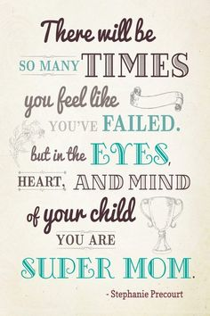 """There will be so many times you feel like you've failed, but in the eyes, heart and mind of your child, you are super mom.""   ~Stephanie Precourt~"