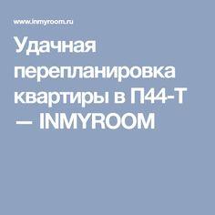 Удачная перепланировка квартиры в П44-Т — INMYROOM