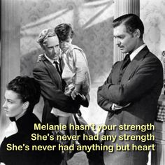 She hasn't your strength. She's never had any strength. She's never had anything but heart - Rhett Butler, Gone with the wind, Melanie's death scene