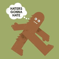 "Bigfoot says: ""Haters gonna hate."""
