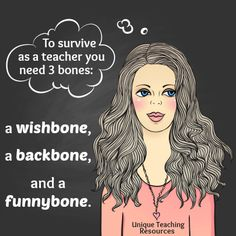 To survive as a teacher you need 3 bones: a wishbone, a backbone, and a funnybone. View 90+ funny teacher quotes and humorous graphics on this page of Unique Teaching Resources.