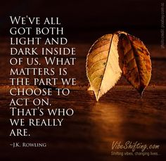 We've all got both light and dark inside of us. What matters is the part we choose to act on. That's who we really are. ~J.K. Rowling #quotes