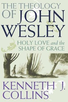 The Theology of John Wesley: Holy Love and the Shape of Grace