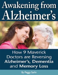 Book: Awakening From Alzheimer's: How 9 Maverick Doctors are Reversing Alzheimers/Peggy Sarlin. Need to check it out.