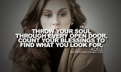 Throw your soul through every open door, count your blessings to find what you look for. - Adele