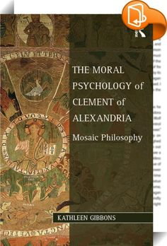 The Moral Psychology of Clement of Alexandria    ::  <P>In <I>The Moral Psychology of Clement of Alexandria</I>, Kathleen Gibbons proposes a new approach to Clement's moral philosophy and explores how his construction of Christianity's relationship with Jewishness informed, and was informed by, his philosophical project. As one of the earliest Christian philosophers, Clement's work has alternatively been treated as important for understanding the history of relations between Christiani...